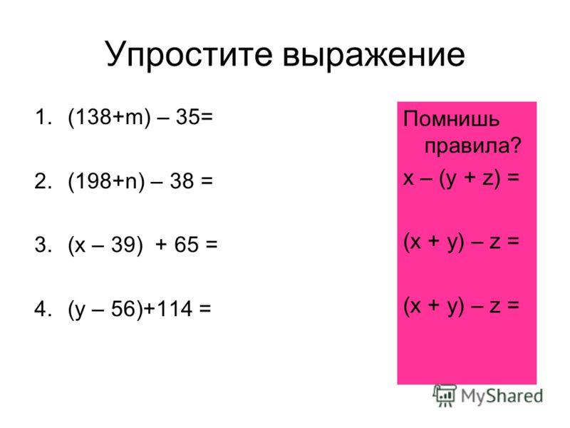 Упростите выражение 1.(138+m) – 35= 2.(198+n) – 38 = 3.(x – 39) + 65 = 4.(y – 56)+114 = Помнишь правила? х – (у + z) = (х + у) – z =