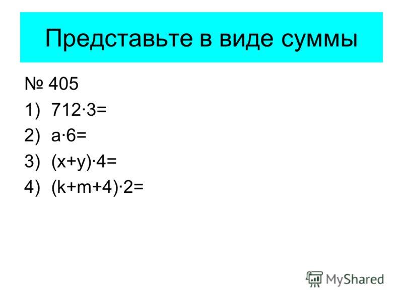 Представьте в виде суммы 405 1)712·3= 2)a·6= 3)(х+у)·4= 4)(k+m+4)·2=