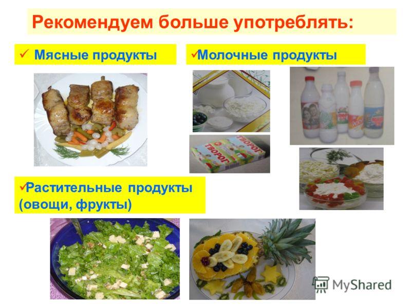 Рекомендуем больше употреблять: Мясные продукты Молочные продукты Растительные продукты (овощи, фрукты)