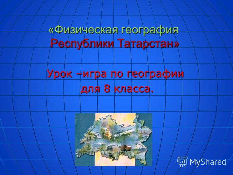 «Физическая география Республики Татарстан» Урок –игра по географии для 8 класса. для 8 класса.