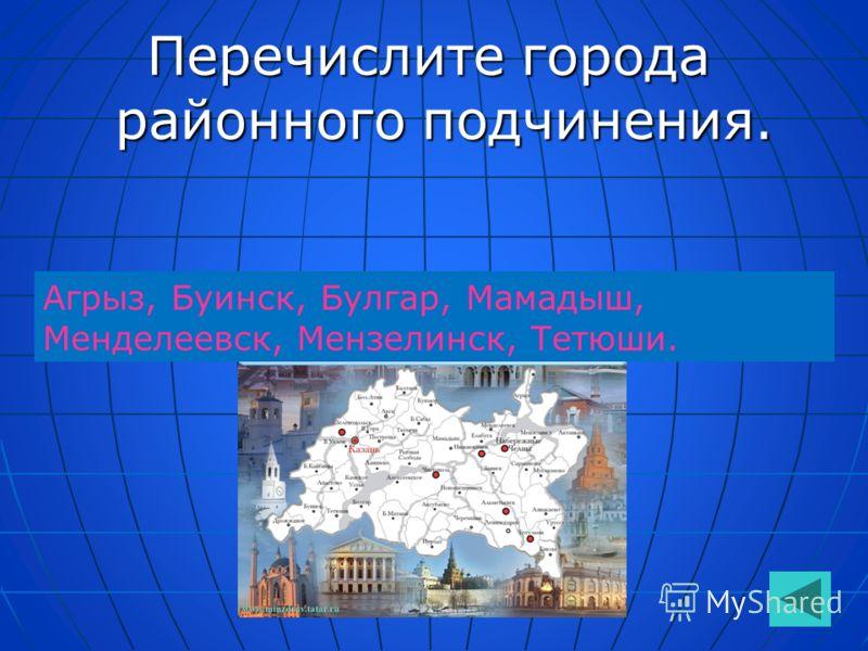 Перечислите города районного подчинения. Агрыз, Буинск, Булгар, Мамадыш, Менделеевск, Мензелинск, Тетюши.