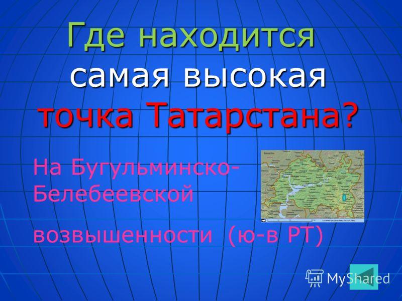 Где находится самая высокая точка Татарстана? На Бугульминско- Белебеевской возвышенности (ю-в РТ)