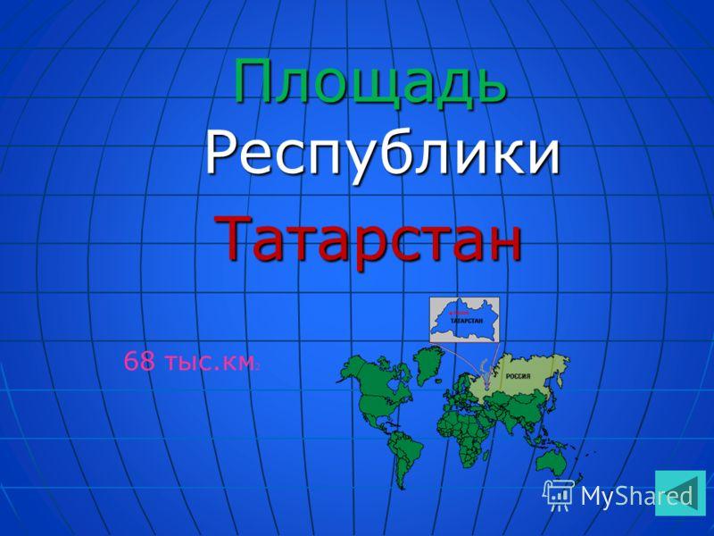 Площадь Республики Татарстан 68 тыс.км 2