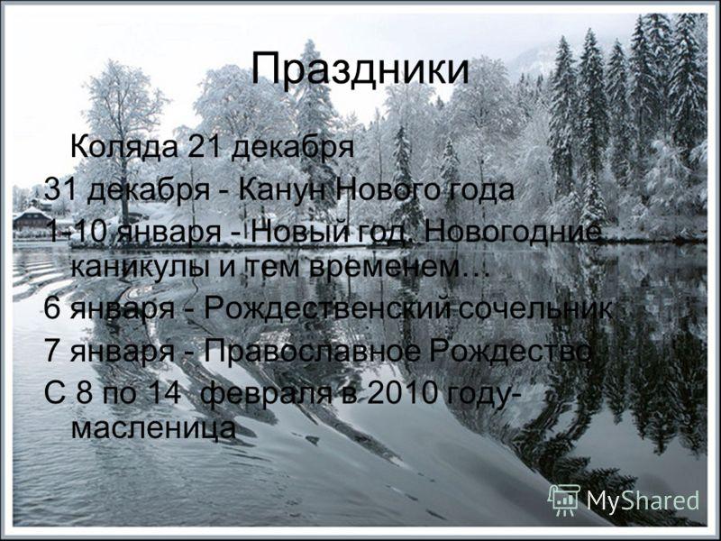 Коляда 21 декабря 31 декабря - Канун Нового года 1-10 января - Новый год. Новогодние каникулы и тем временем… 6 января - Рождественский сочельник 7 января - Православное Рождество C 8 по 14 февраля в 2010 году- масленица Праздники