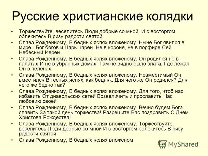 Русские христианские колядки Торжествуйте, веселитесь Люди добрые со мной, И с восторгом облекитесь В ризу радости святой. Слава Рожденному, В бедных яслях вложеному. Ныне Бог явился в мире - Бог богов и Царь царей. Не в короне, не в порфире Сей Небе