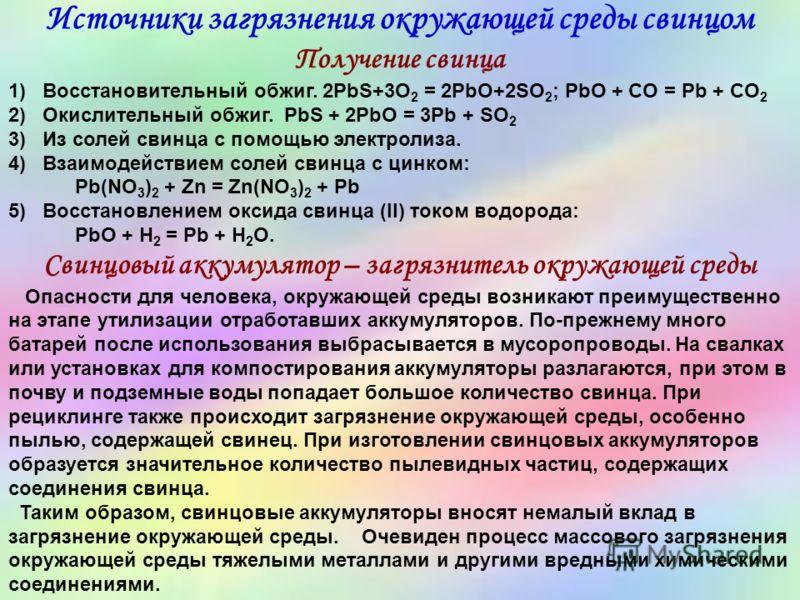 Источники загрязнения окружающей среды свинцом Получение свинца 1) Восстановительный обжиг. 2PbS+3O 2 = 2PbO+2SO 2 ; PbO + CO = Pb + CO 2 2) Окислительный обжиг. PbS + 2PbO = 3Pb + SO 2 3) Из солей свинца с помощью электролиза. 4) Взаимодействием сол