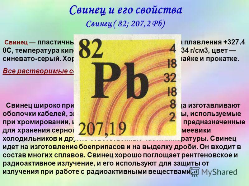 Свинец и его свойства Свинец ( 82; 207,2 Pb) Свинец пластичный, мягкий металл. Температура плавления +327,4 0С, температура кипения +1725 0С, плотность 11,34 г/см3, цвет синевато-серый. Хорошо поддается литью, ковке, пайке и прокатке. Все растворимые