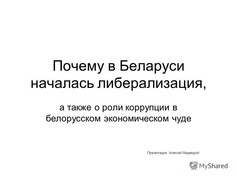 Почему в Беларуси началась либерализация, а также о роли коррупции в белорусском экономическом чуде Презентация: Алексей Медвецкий
