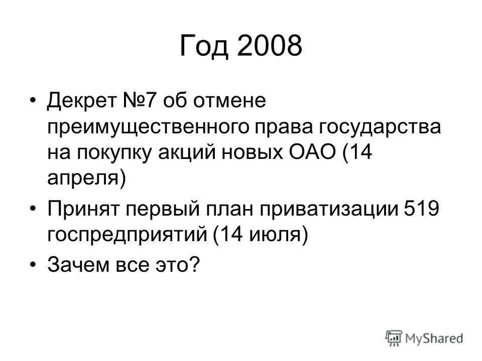 Год 2008 Декрет 7 об отмене преимущественного права государства на покупку акций новых ОАО (14 апреля) Принят первый план приватизации 519 госпредприятий (14 июля) Зачем все это?