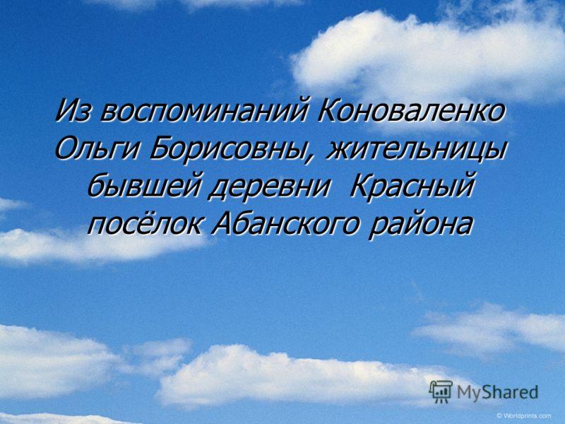 Из воспоминаний Коноваленко Ольги Борисовны, жительницы бывшей деревни Красный посёлок Абанского района