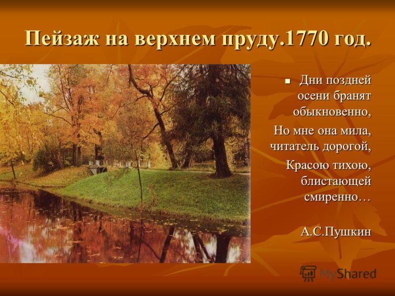 Пейзаж на верхнем пруду.1770 год. Дни поздней осени бранят обыкновенно, Дни поздней осени бранят обыкновенно, Но мне она мила, читатель дорогой, Красою тихою, блистающей смиренно… А.С.Пушкин А.С.Пушкин