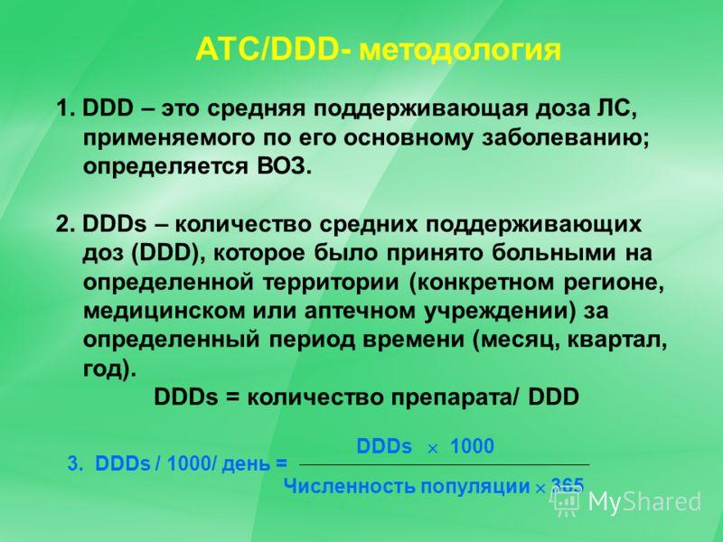 15 АТС/DDD- методология 1. DDD – это средняя поддерживающая доза ЛС, применяемого по его основному заболеванию; определяется ВОЗ. 2. DDDs – количество средних поддерживающих доз (DDD), которое было принято больными на определенной территории (конкрет