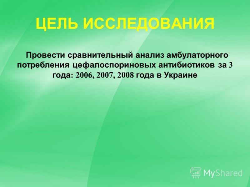 Провести сравнительный анализ амбулаторного потребления цефалоспориновых антибиотиков за 3 года : 2006, 2007, 2008 года в Украине ЦЕЛЬ ИССЛЕДОВАНИЯ