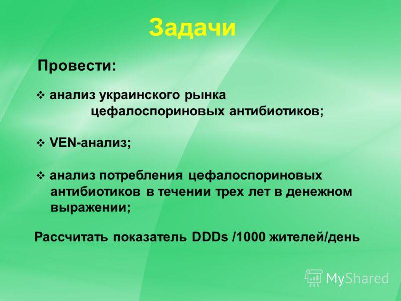 анализ украинского рынка цефалоспориновых антибиотиков; VEN-анализ; анализ потребления цефалоспориновых антибиотиков в течении трех лет в денежном выражении; Задачи Провести: Рассчитать показатель DDDs /1000 жителей/день