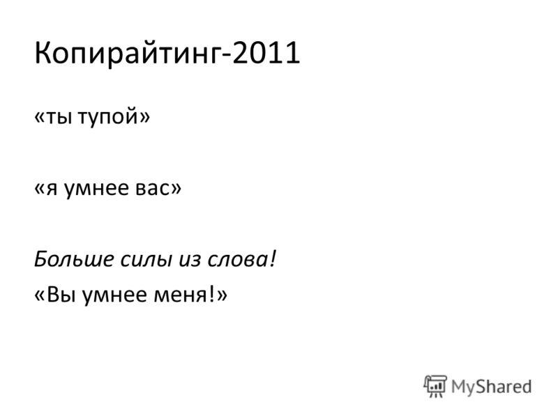 Копирайтинг-2011 «ты тупой» «я умнее вас» Больше силы из слова! «Вы умнее меня!»