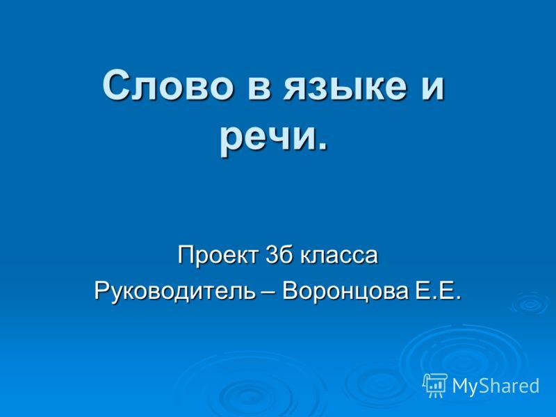 Слово в языке и речи. Проект 3б класса Руководитель – Воронцова Е.Е.