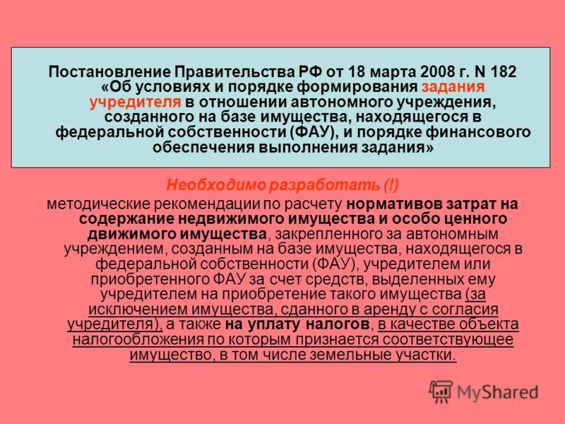 Постановление Правительства РФ от 18 марта 2008 г. N 182 «Об условиях и порядке формирования задания учредителя в отношении автономного учреждения, созданного на базе имущества, находящегося в федеральной собственности (ФАУ), и порядке финансового об