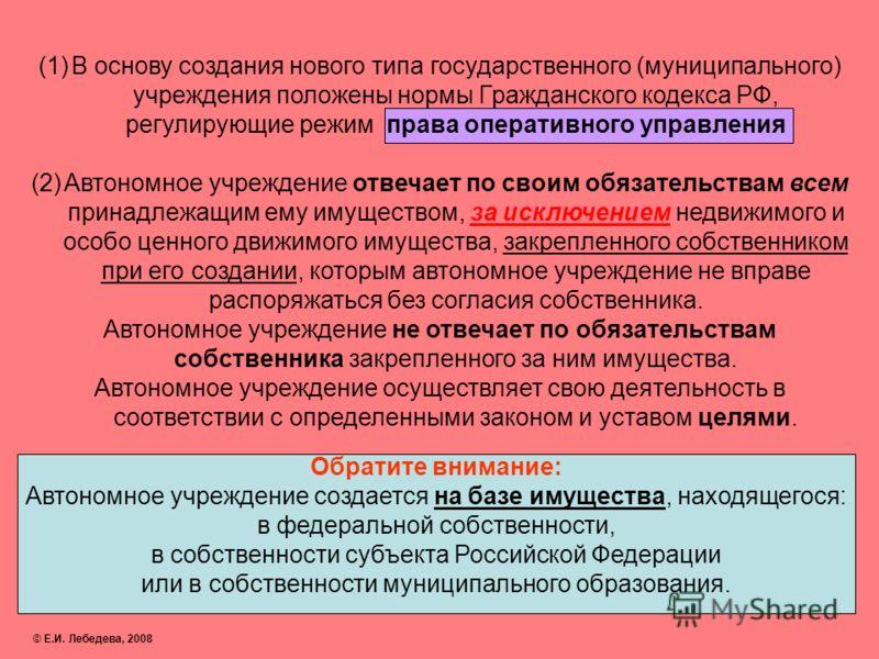 (1)В основу создания нового типа государственного (муниципального) учреждения положены нормы Гражданского кодекса РФ, регулирующие режим права оперативного управления (2)Автономное учреждение отвечает по своим обязательствам всем принадлежащим ему им