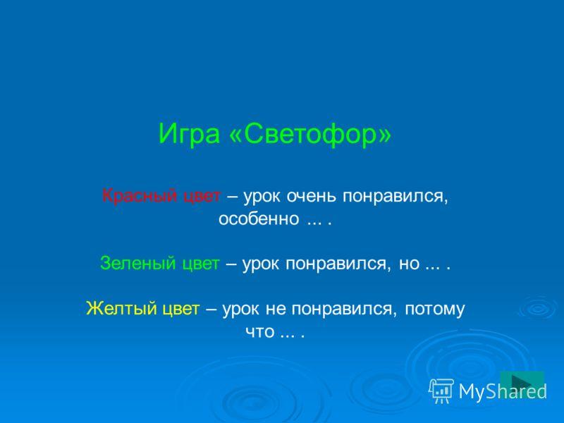 Игра «Светофор» Красный цвет – урок очень понравился, особенно.... Зеленый цвет – урок понравился, но.... Желтый цвет – урок не понравился, потому что....