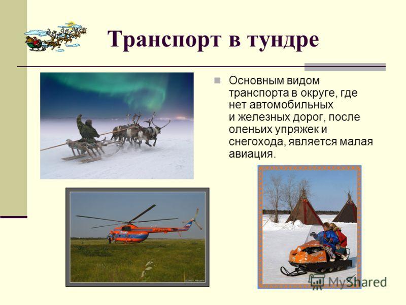 Транспорт в тундре Основным видом транспорта в округе, где нет автомобильных и железных дорог, после оленьих упряжек и снегохода, является малая авиация.