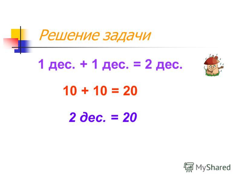 Решение задачи 1 дес. + 1 дес. = 2 дес. 10 + 10 = 20 2 дес. = 20