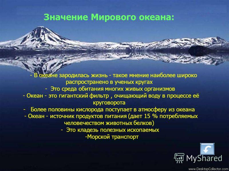 Значение Мирового океана: - В океане зародилась жизнь - такое мнение наиболее широко распространено в ученых кругах - Это среда обитания многих живых организмов - Океан - это гигантский фильтр, очищающий воду в процессе её круговорота - Более половин