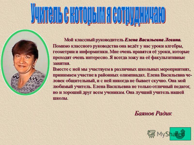 Мой классный руководитель Елена Васильевна Левина. Помимо классного руководства она ведёт у нас уроки алгебры, геометрии и информатики. Мне очень нравятся её уроки, которые проходят очень интересно. Я всегда хожу на её факультативные занятия. Вместе