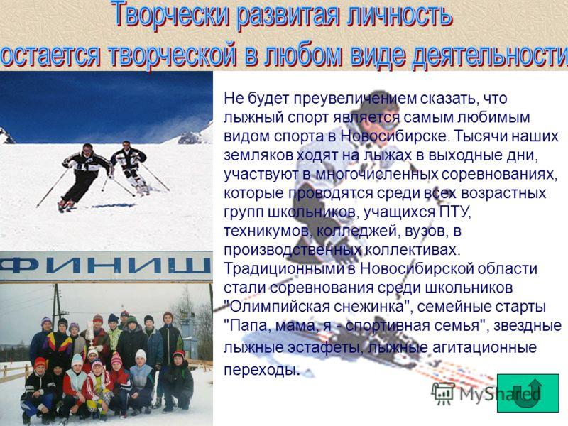 Не будет преувеличением сказать, что лыжный спорт является самым любимым видом спорта в Новосибирске. Тысячи наших земляков ходят на лыжах в выходные дни, участвуют в многочисленных соревнованиях, которые проводятся среди всех возрастных групп школьн