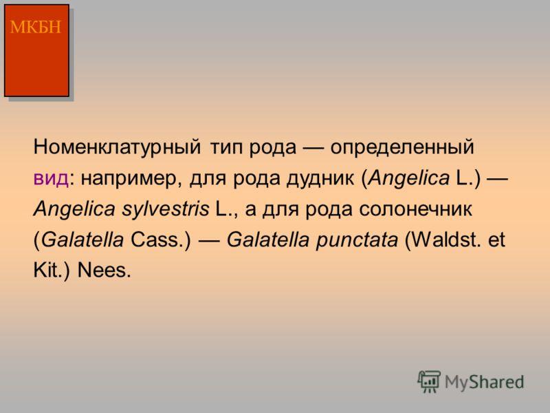 Номенклатурный тип рода определенный вид: например, для рода дудник (Angelica L.) Angelica sylvestris L., а для рода солонечник (Galatella Cass.) Galatella punctata (Waldst. et Kit.) Nees. МКБН