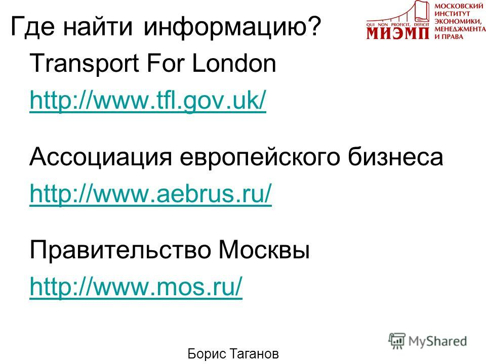 Где найти информацию? Transport For London http://www.tfl.gov.uk/ Ассоциация европейского бизнеса http://www.aebrus.ru/ Правительство Москвы http://www.mos.ru/ Борис Таганов