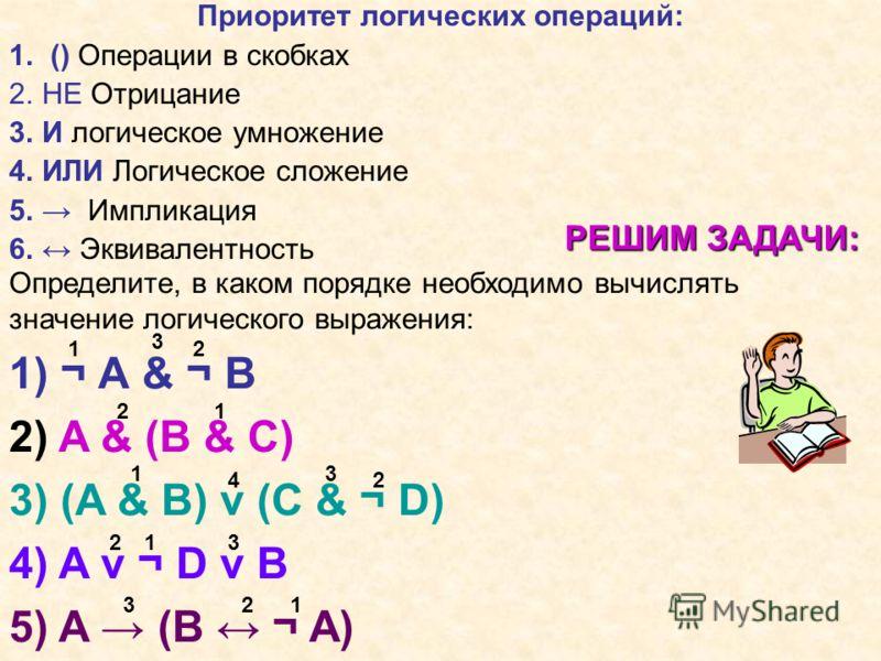 РЕШИМ ЗАДАЧИ: Определите, в каком порядке необходимо вычислять значение логического выражения: 1) ¬ А & ¬ B 2) A & (B & C) 3) (A & B) ν (C & ¬ D) 4) A ν ¬ D ν B 5) A (B ¬ A) 1 2 3 12 1 2 3 4 12 123 3 Приоритет логических операций: 1. () Операции в ск