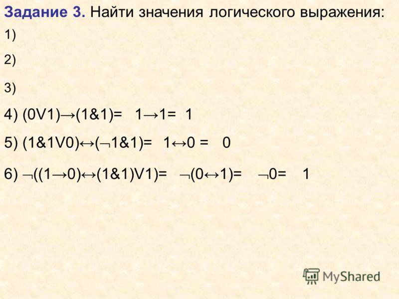 Задание 3. Найти значения логического выражения: 1) 2) 3) 4) (0V1)(1&1)=11=1 5) (1&1V0)( 1&1)= 10 =0 6) ((10)(1&1)V1)= (01)= 0= 1