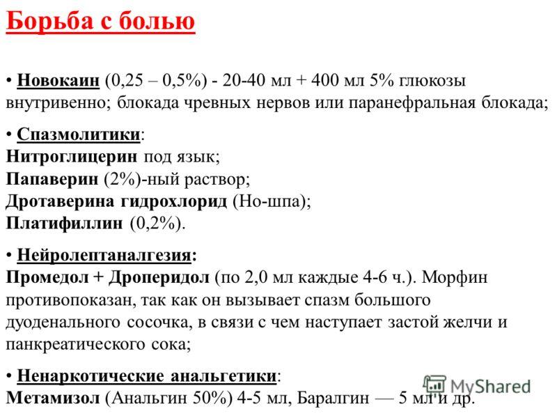 Борьба с болью Новокаин (0,25 – 0,5%) - 20-40 мл + 400 мл 5% глюкозы внутривенно; блокада чревных нервов или паранефральная блокада; Спазмолитики: Нитроглицерин под язык; Папаверин (2%)-ный раствор; Дротаверина гидрохлорид (Но-шпа); Платифиллин (0,2%