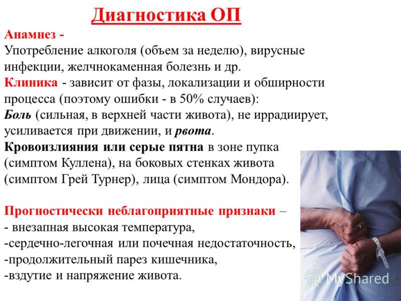 Диагностика ОП Анамнез - Употребление алкоголя (объем за неделю), вирусные инфекции, желчнокаменная болезнь и др. Клиника - зависит от фазы, локализации и обширности процесса (поэтому ошибки - в 50% случаев): Боль (сильная, в верхней части живота), н