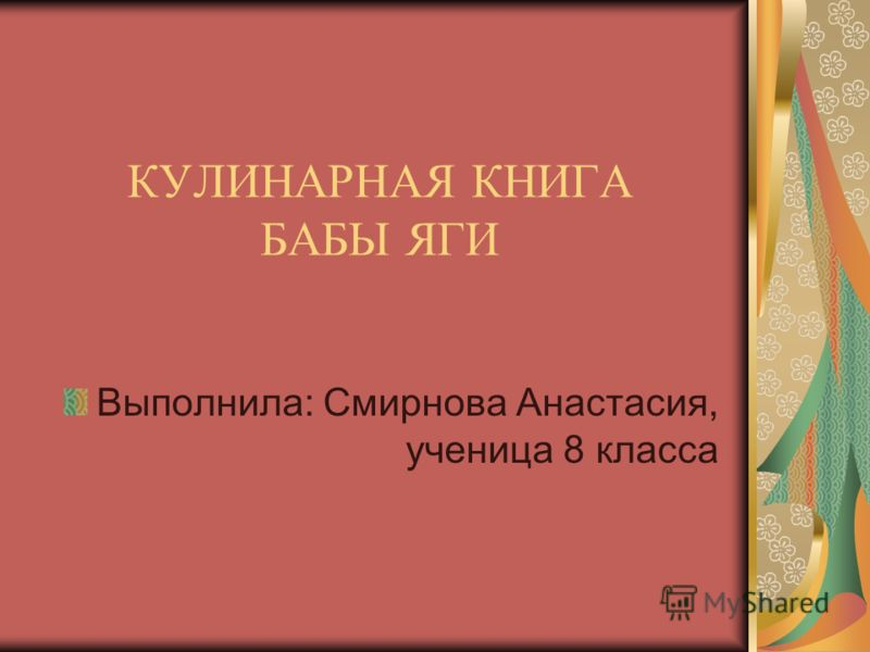 КУЛИНАРНАЯ КНИГА БАБЫ ЯГИ Выполнила: Смирнова Анастасия, ученица 8 класса