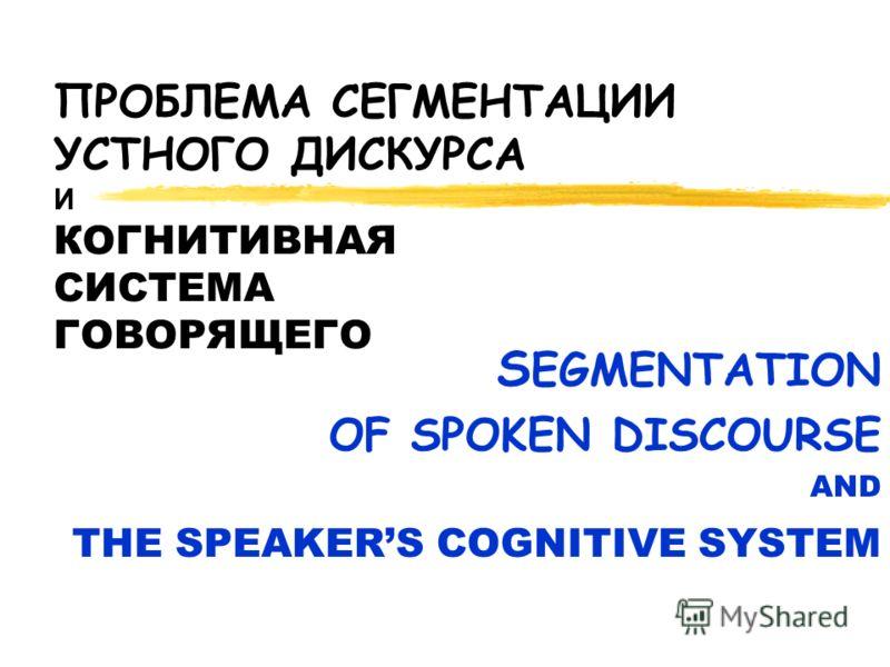 ПРОБЛЕМА СЕГМЕНТАЦИИ УСТНОГО ДИСКУРСА И КОГНИТИВНАЯ СИСТЕМА ГОВОРЯЩЕГО S EGMENTATION OF SPOKEN DISCOURSE AND THE SPEAKERS COGNITIVE SYSTEM