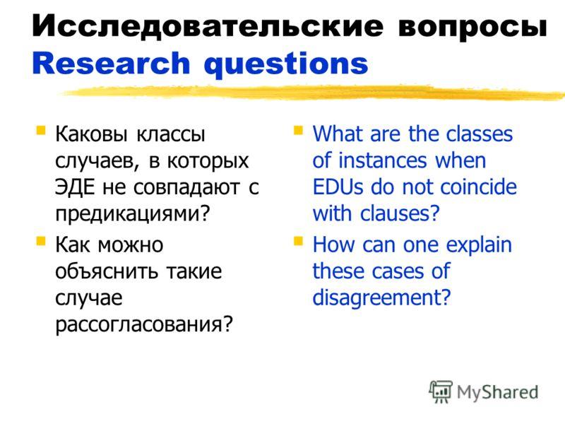 Исследовательские вопросы Research questions Каковы классы случаев, в которых ЭДЕ не совпадают с предикациями? Как можно объяснить такие случае рассогласования? What are the classes of instances when EDUs do not coincide with clauses? How can one exp