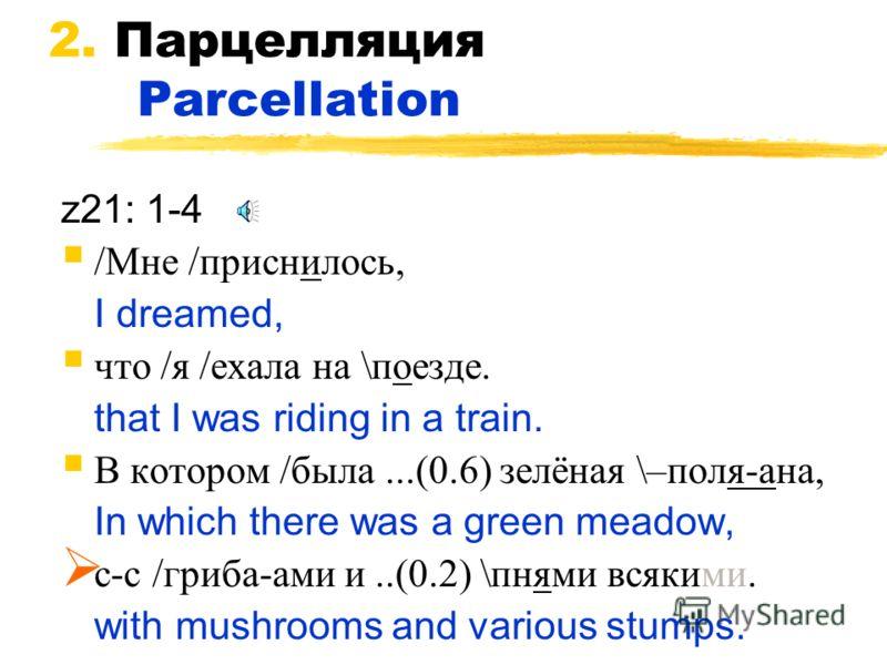 2. Парцелляция Parcellation z21: 1-4 /Мне /приснилось, I dreamed, что /я /ехала на \поезде. that I was riding in a train. В котором /была...(0.6) зелёная \–поля ана, In which there was a green meadow, с c /гриба ами и..(0.2) \пнями всякими. with mush