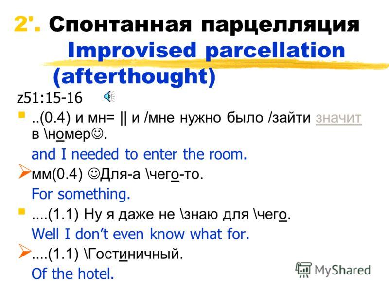 2'. Спонтанная парцелляция Improvised parcellation (afterthought) z51:15-16..(0.4) и мн=    и /мне нужно было /зайти значит в \номер. and I needed to enter the room. мм(0.4) Для-а \чего-то. For something.....(1.1) Ну я даже не \знаю для \чего. Well I