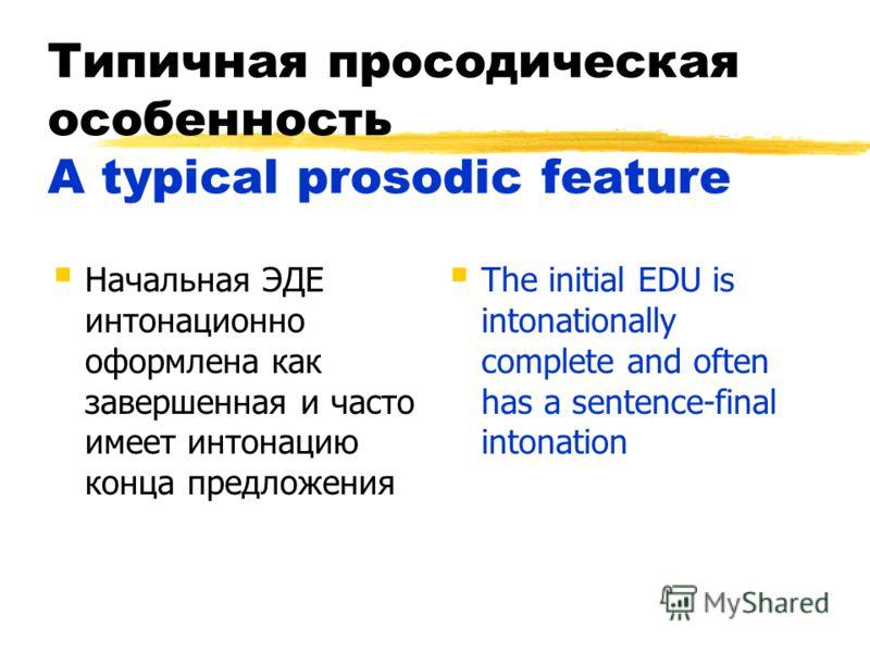 Типичная просодическая особенность A typical prosodic feature Начальная ЭДЕ интонационно оформлена как завершенная и часто имеет интонацию конца предложения The initial EDU is intonationally complete and often has a sentence-final intonation