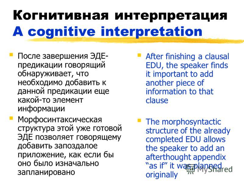 Когнитивная интерпретация A cognitive interpretation После завершения ЭДЕ- предикации говорящий обнаруживает, что необходимо добавить к данной предикации еще какой-то элемент информации Морфосинтаксическая структура этой уже готовой ЭДЕ позволяет гов