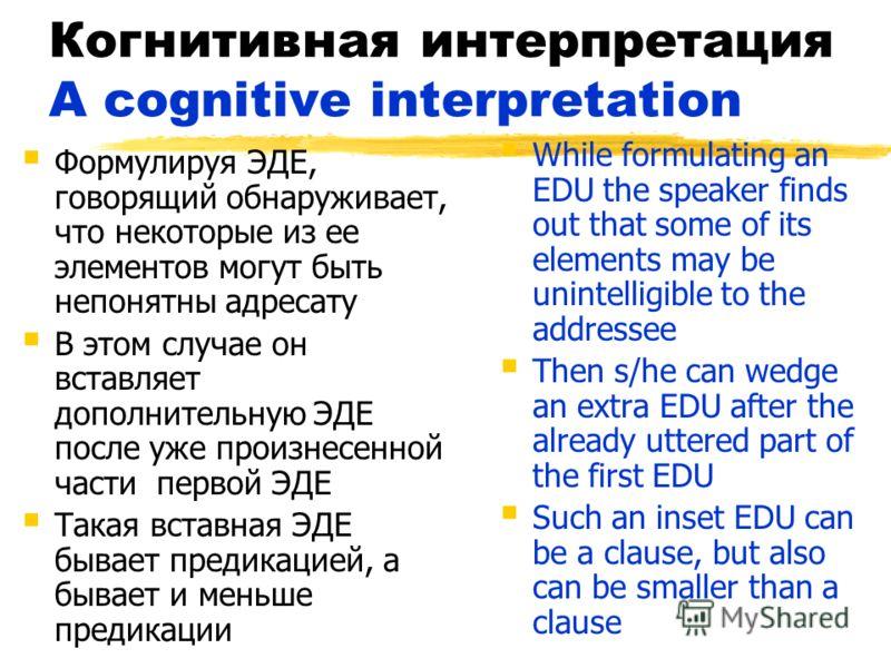 Когнитивная интерпретация A cognitive interpretation Формулируя ЭДЕ, говорящий обнаруживает, что некоторые из ее элементов могут быть непонятны адресату В этом случае он вставляет дополнительную ЭДЕ после уже произнесенной части первой ЭДЕ Такая вста
