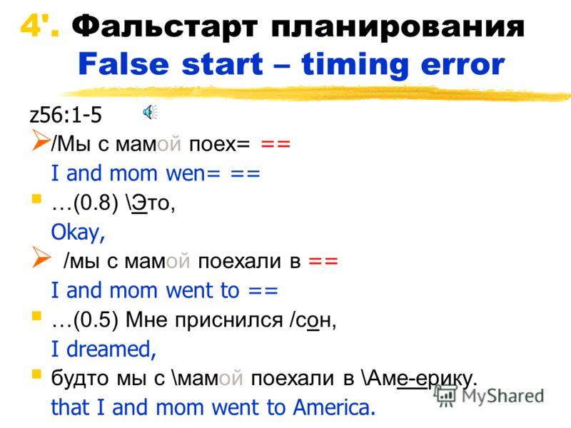 4'. Фальстарт планирования False start – timing error z56:1-5 /Мы с мамой поех = == I and mom wen= == …(0.8) \Это, Okay, /мы с мамой поехали в == I and mom went to == …(0.5) Мне приснился /сон, I dreamed, будто мы с \мамой поехали в \Аме-ерику. that