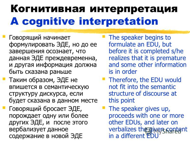 Когнитивная интерпретация A cognitive interpretation Говорящий начинает формулировать ЭДЕ, но до ее завершения осознает, что данная ЭДЕ преждевременна, и другая информация должна быть сказана раньше Таким образом, ЭДЕ не впишется в семантическую стру