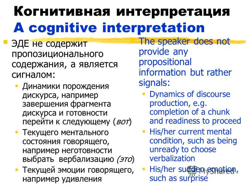 Когнитивная интерпретация A cognitive interpretation ЭДЕ не содержит пропозиционального содержания, а является сигналом: Динамики порождения дискурса, например завершения фрагмента дискурса и готовности перейти к следующему (вот) Текущего ментального