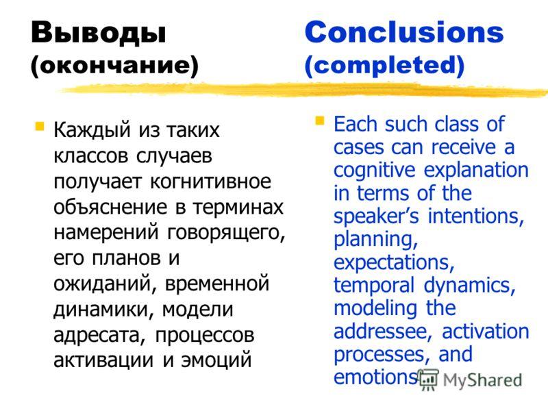 ВыводыConclusions (окончание)(completed) Каждый из таких классов случаев получает когнитивное объяснение в терминах намерений говорящего, его планов и ожиданий, временной динамики, модели адресата, процессов активации и эмоций Each such class of case