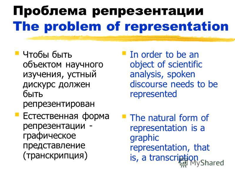 Проблема репрезентации The problem of representation Чтобы быть объектом научного изучения, устный дискурс должен быть репрезентирован Естественная форма репрезентации - графическое представление (транскрипция) In order to be an object of scientific