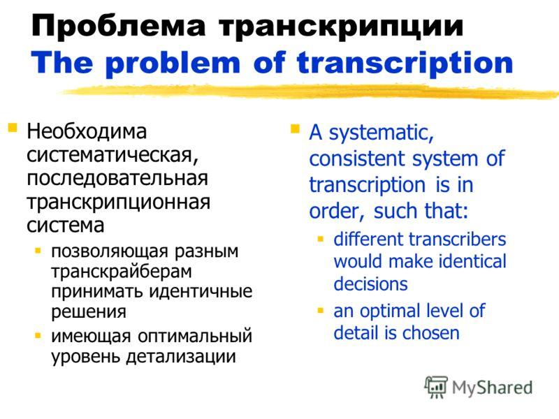 Проблема транскрипции The problem of transcription Необходима систематическая, последовательная транскрипционная система позволяющая разным транскрайберам принимать идентичные решения имеющая оптимальный уровень детализации A systematic, consistent s