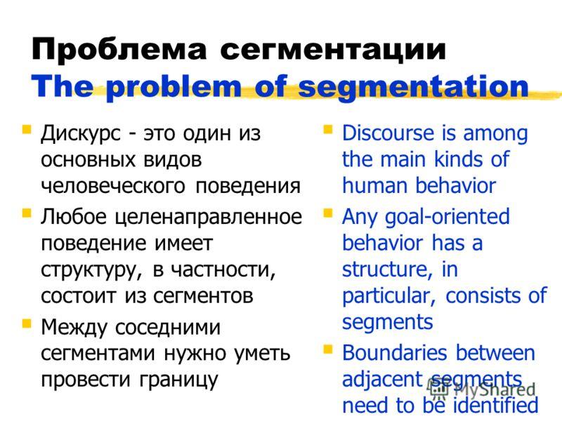 Проблема сегментации The problem of segmentation Дискурс - это один из основных видов человеческого поведения Любое целенаправленное поведение имеет структуру, в частности, состоит из сегментов Между соседними сегментами нужно уметь провести границу