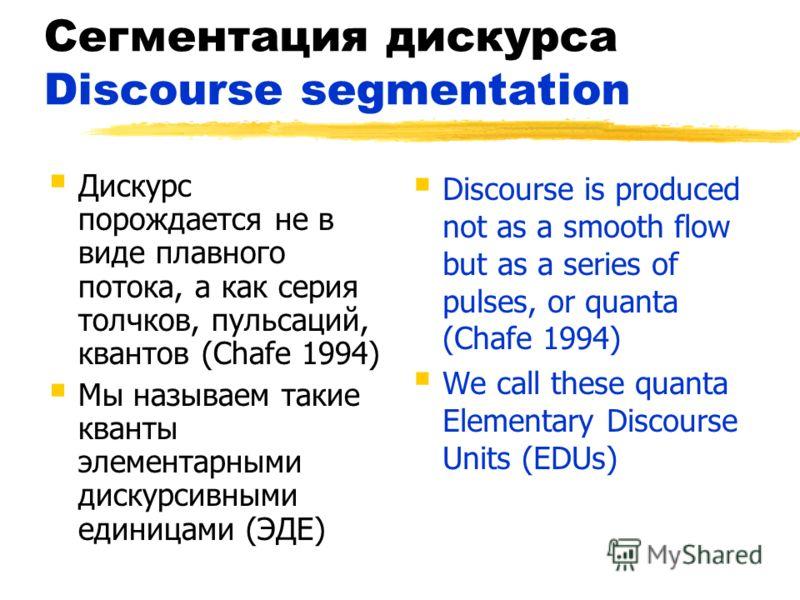 Сегментация дискурса Discourse segmentation Дискурс порождается не в виде плавного потока, а как серия толчков, пульсаций, квантов (Chafe 1994) Мы называем такие кванты элементарными дискурсивными единицами (ЭДЕ) Discourse is produced not as a smooth